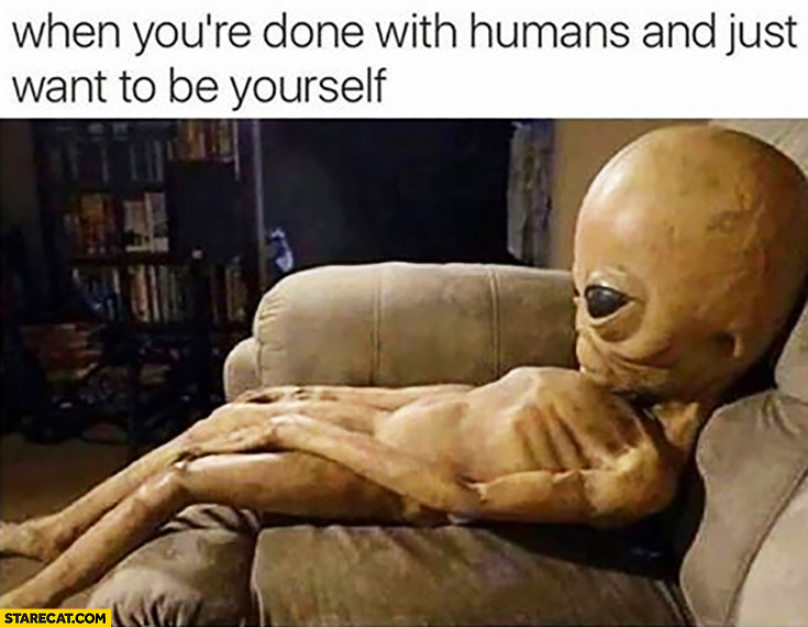when-youre-done-with-humans-and-just-want-to-be-yourself-tired-alien-ufo.jpg